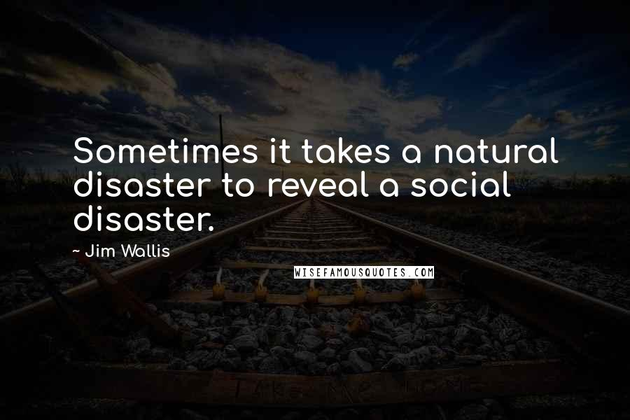 Jim Wallis Quotes Sometimes It Takes A Natural Disaster To Reveal A