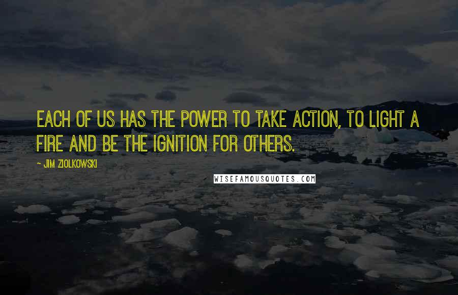 Jim Ziolkowski Quotes: Each of us has the power to take action, to light a fire and be the ignition for others.