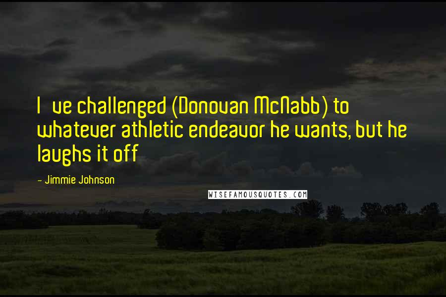 Jimmie Johnson Quotes: I've challenged (Donovan McNabb) to whatever athletic endeavor he wants, but he laughs it off