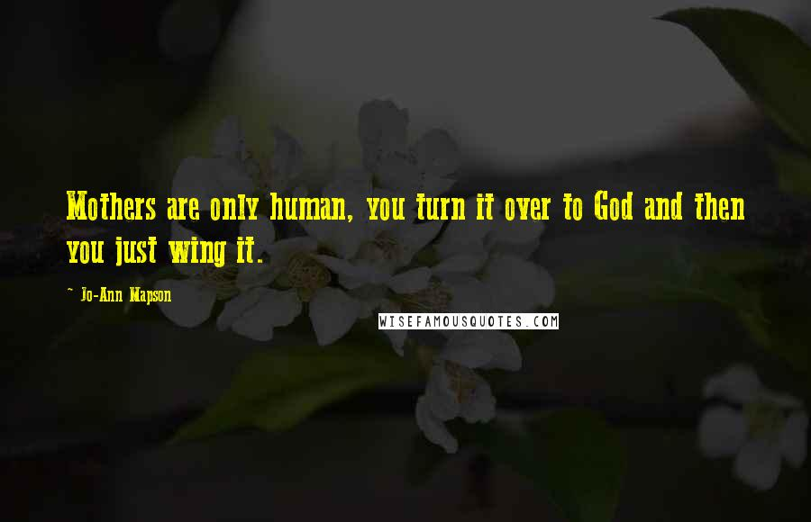 Jo-Ann Mapson Quotes: Mothers are only human, you turn it over to God and then you just wing it.