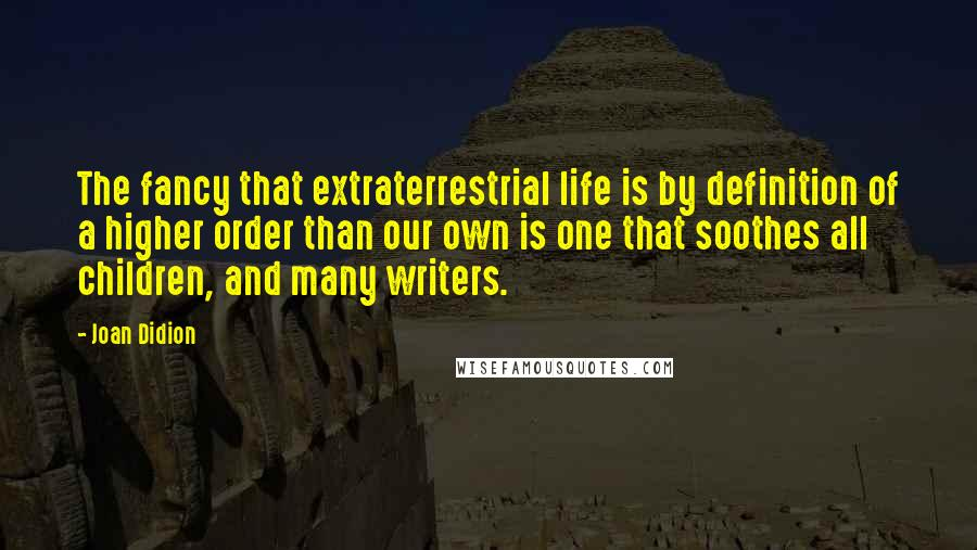 Joan Didion Quotes: The fancy that extraterrestrial life is by definition of a higher order than our own is one that soothes all children, and many writers.