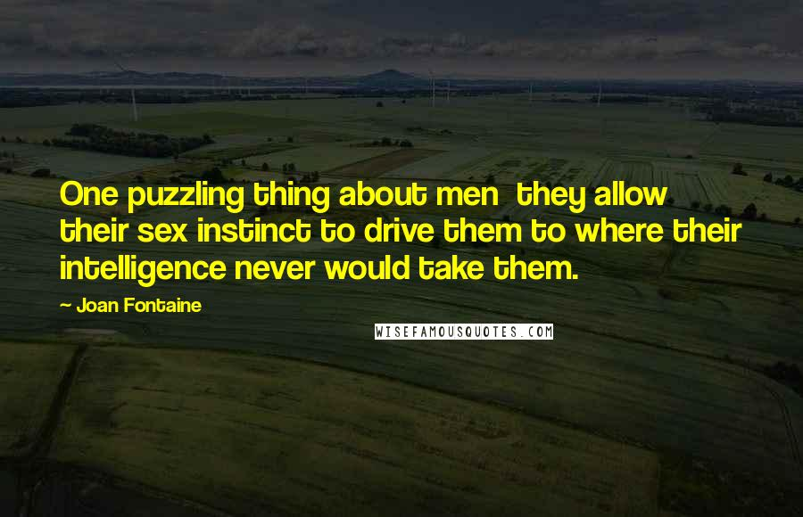 Joan Fontaine Quotes: One puzzling thing about men  they allow their sex instinct to drive them to where their intelligence never would take them.