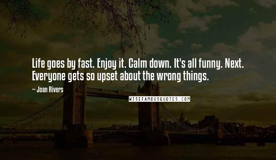 Joan Rivers Quotes: Life goes by fast. Enjoy it. Calm down. It's all funny. Next. Everyone gets so upset about the wrong things.