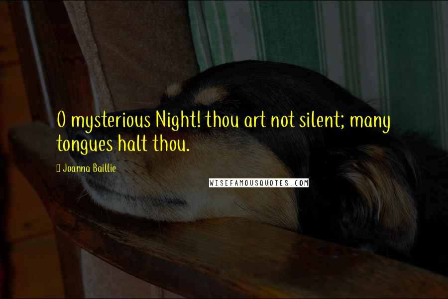 Joanna Baillie Quotes: O mysterious Night! thou art not silent; many tongues halt thou.