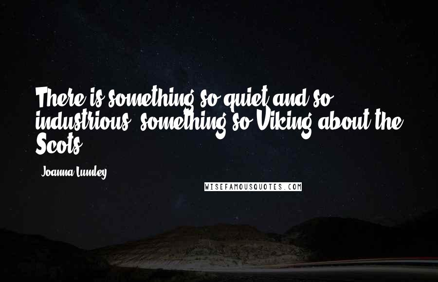 Joanna Lumley Quotes: There is something so quiet and so industrious, something so Viking about the Scots.