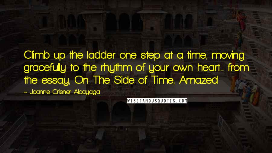Joanne Crisner Alcayaga Quotes: Climb up the ladder one step at a time, moving gracefully to the rhythm of your own heart.- from the essay, On The Side of Time, Amazed.