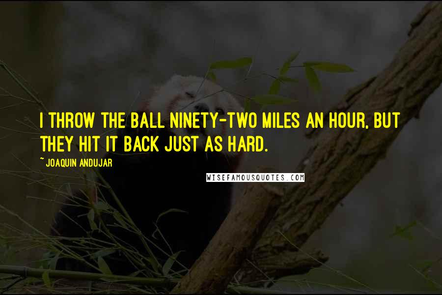 Joaquin Andujar Quotes: I throw the ball ninety-two miles an hour, but they hit it back just as hard.