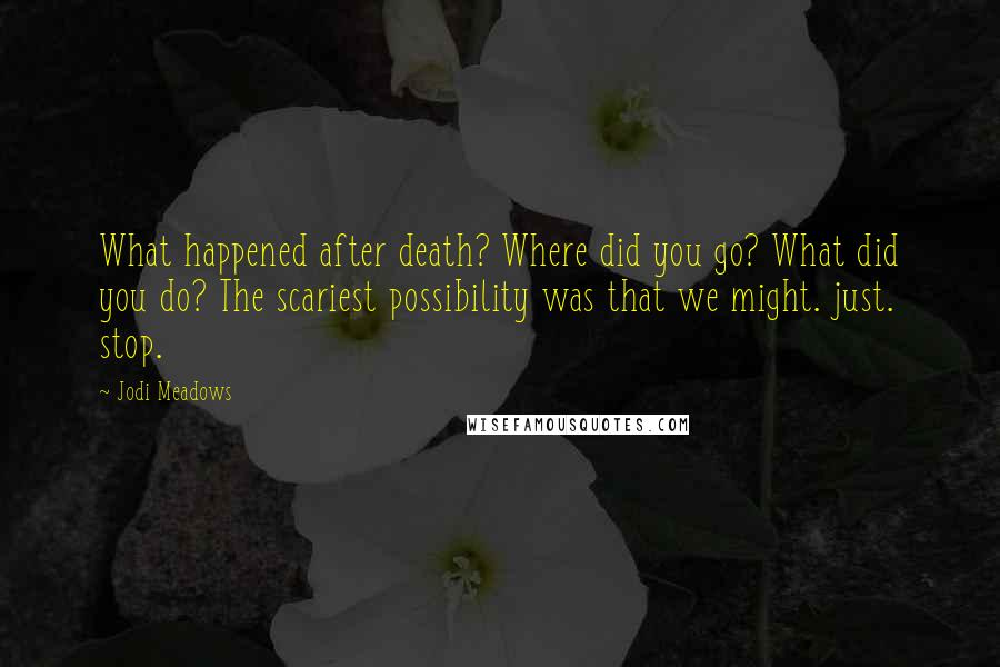 Jodi Meadows Quotes: What happened after death? Where did you go? What did you do? The scariest possibility was that we might. just. stop.