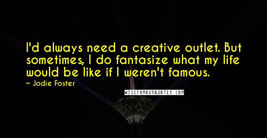 Jodie Foster Quotes: I'd always need a creative outlet. But sometimes, I do fantasize what my life would be like if I weren't famous.