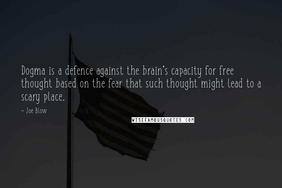 Joe Blow Quotes: Dogma is a defence against the brain's capacity for free thought based on the fear that such thought might lead to a scary place.