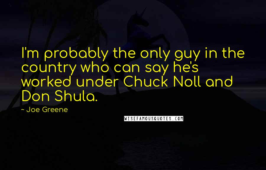 Joe Greene Quotes: I'm probably the only guy in the country who can say he's worked under Chuck Noll and Don Shula.