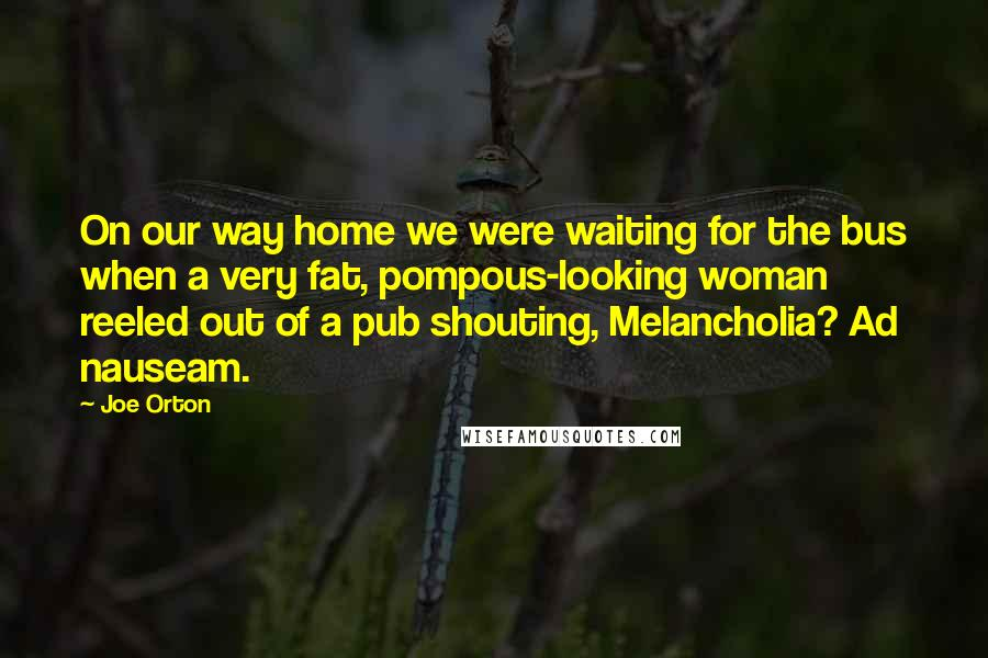 Joe Orton Quotes: On our way home we were waiting for the bus when a very fat, pompous-looking woman reeled out of a pub shouting, Melancholia? Ad nauseam.