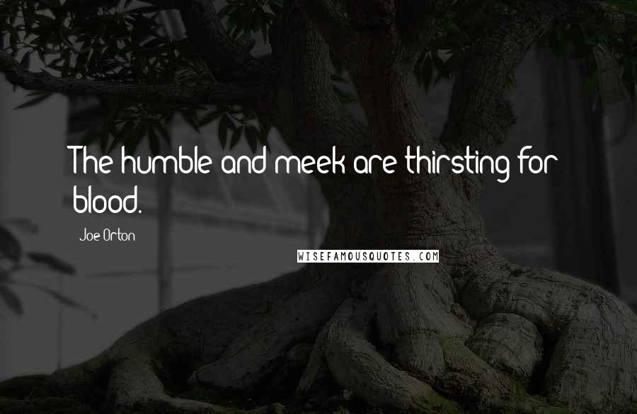 Joe Orton Quotes: The humble and meek are thirsting for blood.