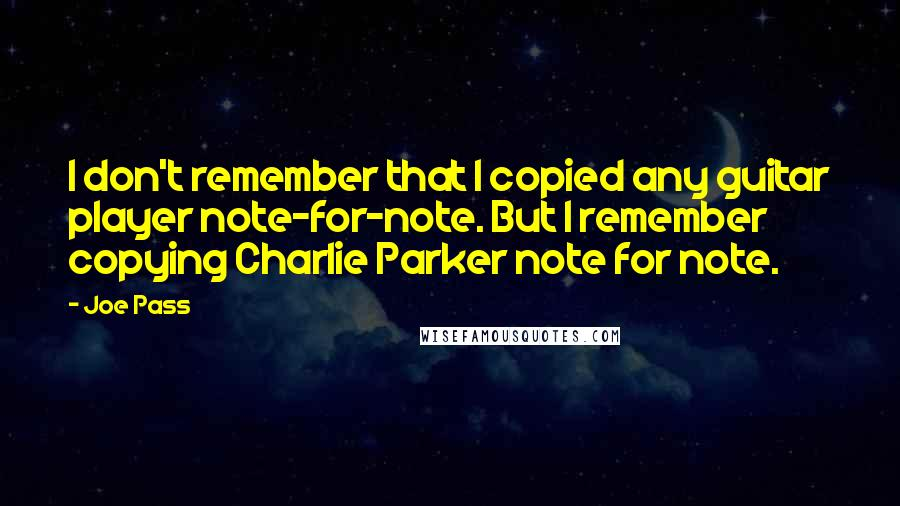 Joe Pass Quotes: I don't remember that I copied any guitar player note-for-note. But I remember copying Charlie Parker note for note.