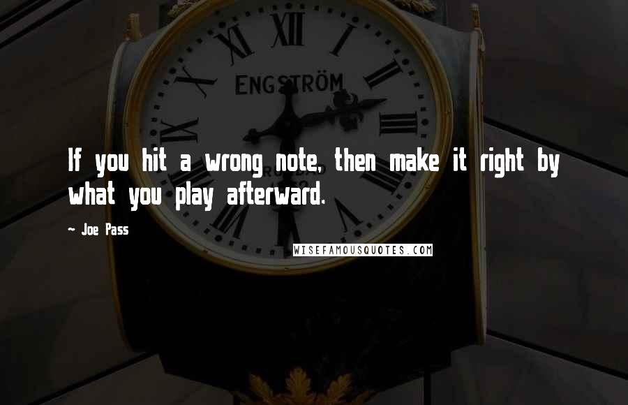 Joe Pass Quotes: If you hit a wrong note, then make it right by what you play afterward.