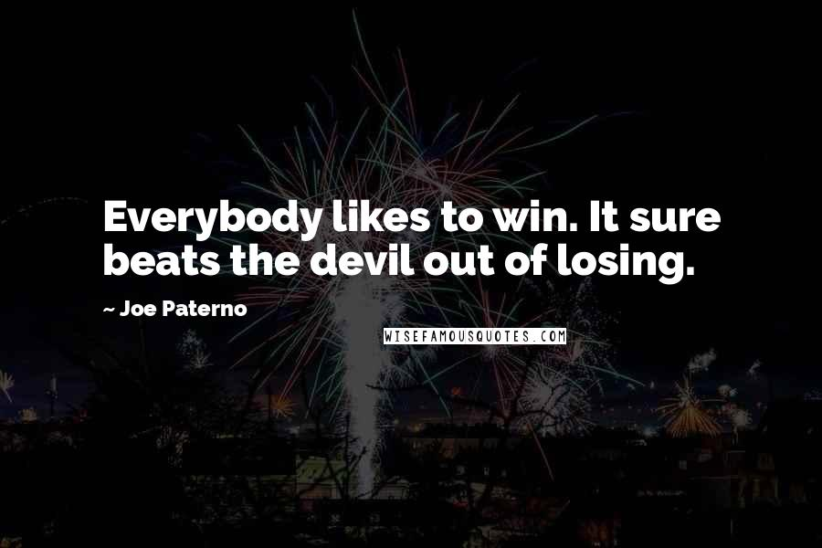 Joe Paterno Quotes: Everybody likes to win. It sure beats the devil out of losing.