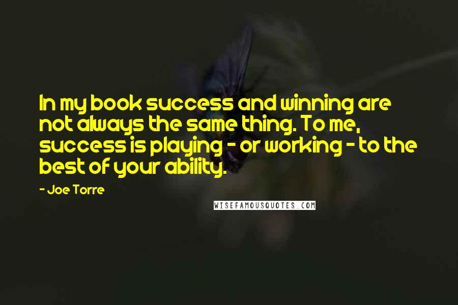 Joe Torre Quotes: In my book success and winning are not always the same thing. To me, success is playing - or working - to the best of your ability.