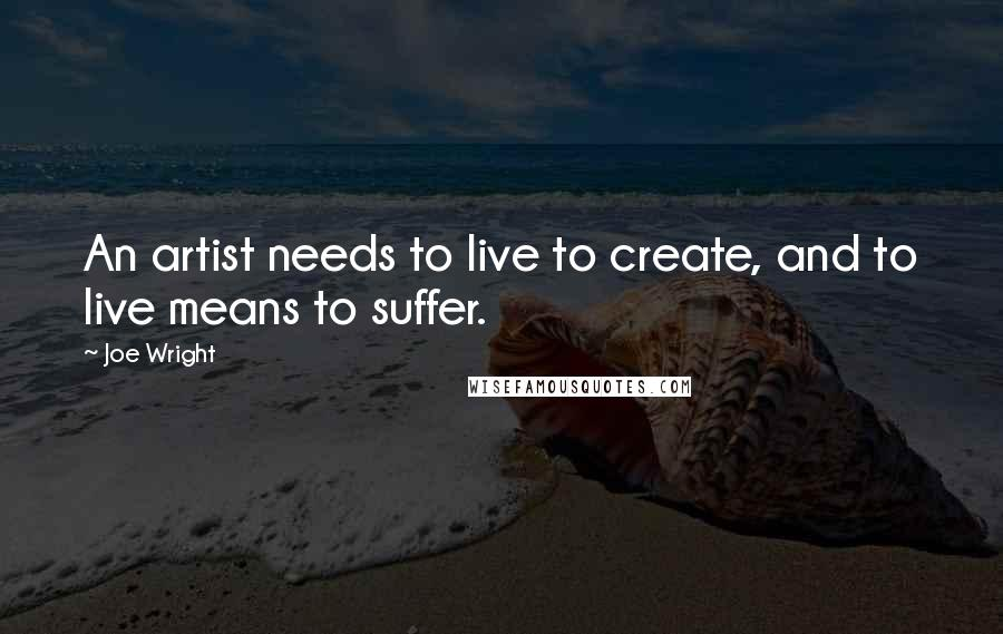 Joe Wright Quotes: An artist needs to live to create, and to live means to suffer.