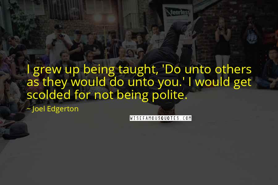 Joel Edgerton Quotes: I grew up being taught, 'Do unto others as they would do unto you.' I would get scolded for not being polite.