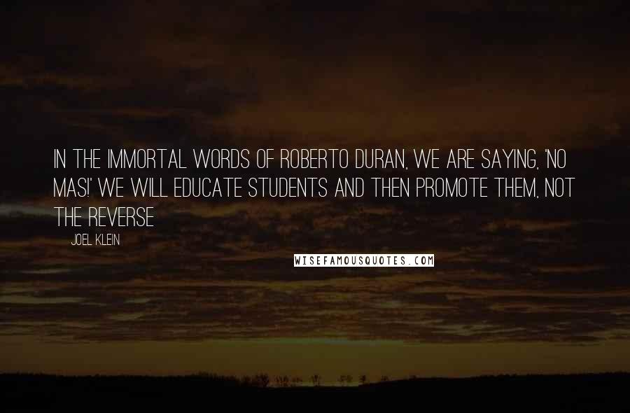 Joel Klein Quotes: In the immortal words of Roberto Duran, we are saying, 'No mas!' We will educate students and then promote them, not the reverse