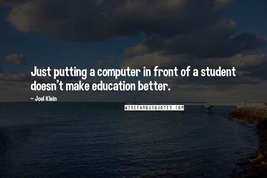 Joel Klein Quotes: Just putting a computer in front of a student doesn't make education better.