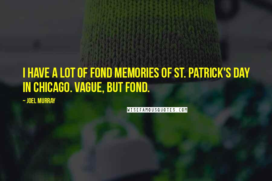 Joel Murray Quotes: I have a lot of fond memories of St. Patrick's Day in Chicago. Vague, but fond.