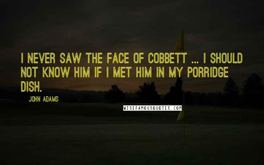 John Adams Quotes: I never saw the face of Cobbett ... I should not know him if I met him in my porridge dish.