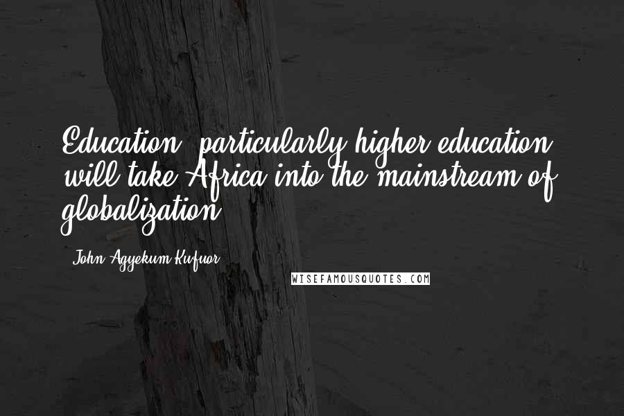 John Agyekum Kufuor Quotes: Education, particularly higher education, will take Africa into the mainstream of globalization.
