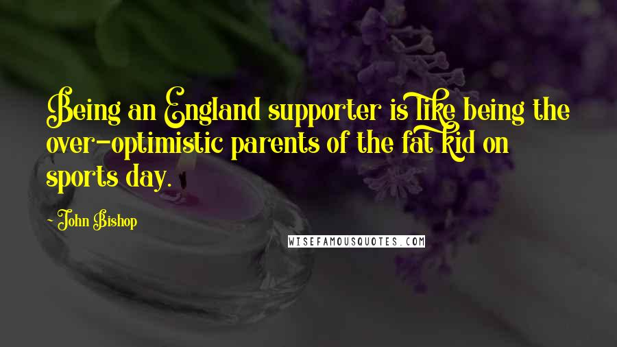 John Bishop Quotes: Being an England supporter is like being the over-optimistic parents of the fat kid on sports day.