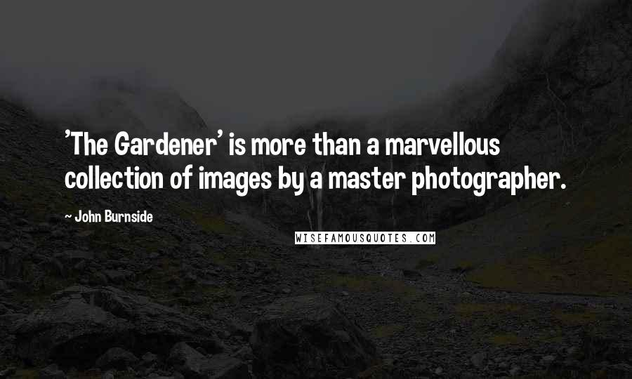 John Burnside Quotes: 'The Gardener' is more than a marvellous collection of images by a master photographer.