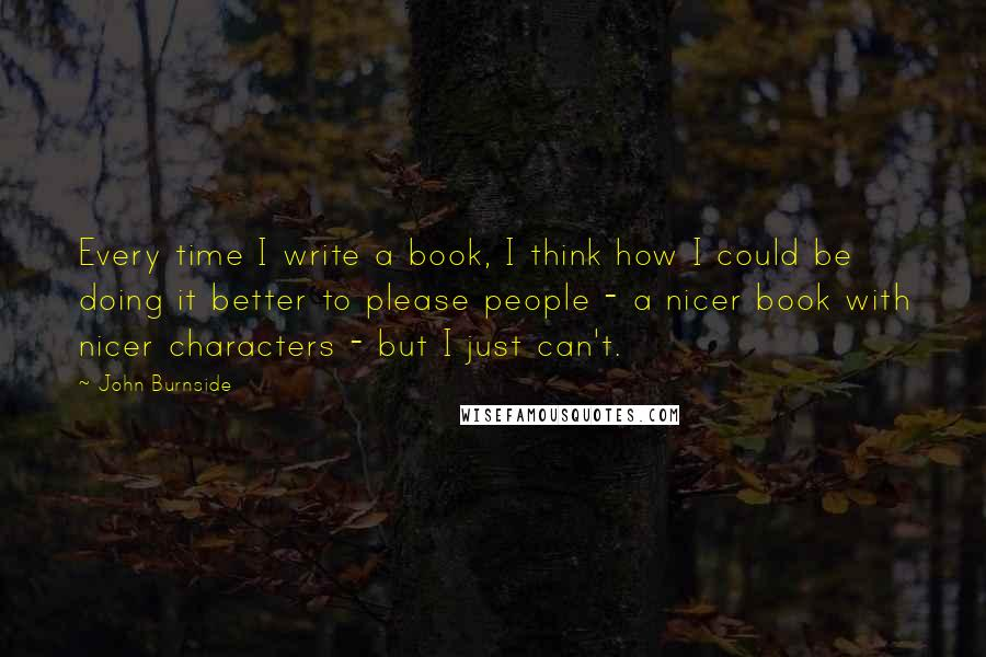 John Burnside Quotes: Every time I write a book, I think how I could be doing it better to please people - a nicer book with nicer characters - but I just can't.