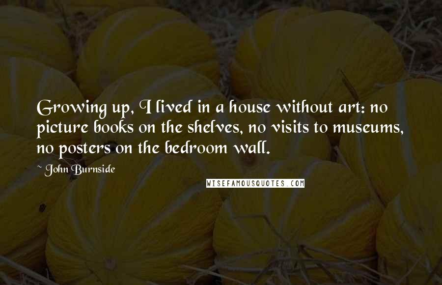 John Burnside Quotes: Growing up, I lived in a house without art: no picture books on the shelves, no visits to museums, no posters on the bedroom wall.