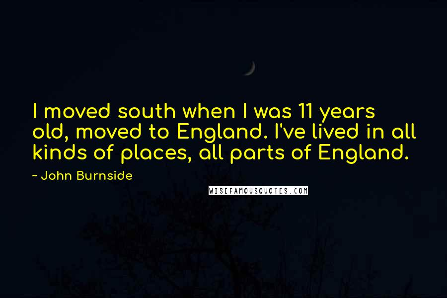John Burnside Quotes: I moved south when I was 11 years old, moved to England. I've lived in all kinds of places, all parts of England.