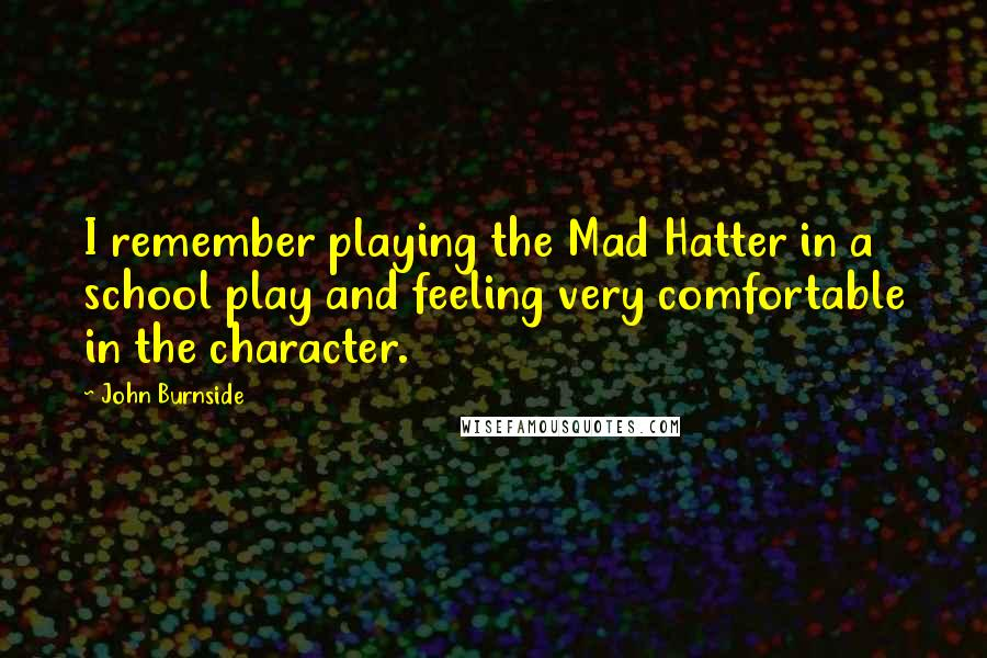 John Burnside Quotes: I remember playing the Mad Hatter in a school play and feeling very comfortable in the character.