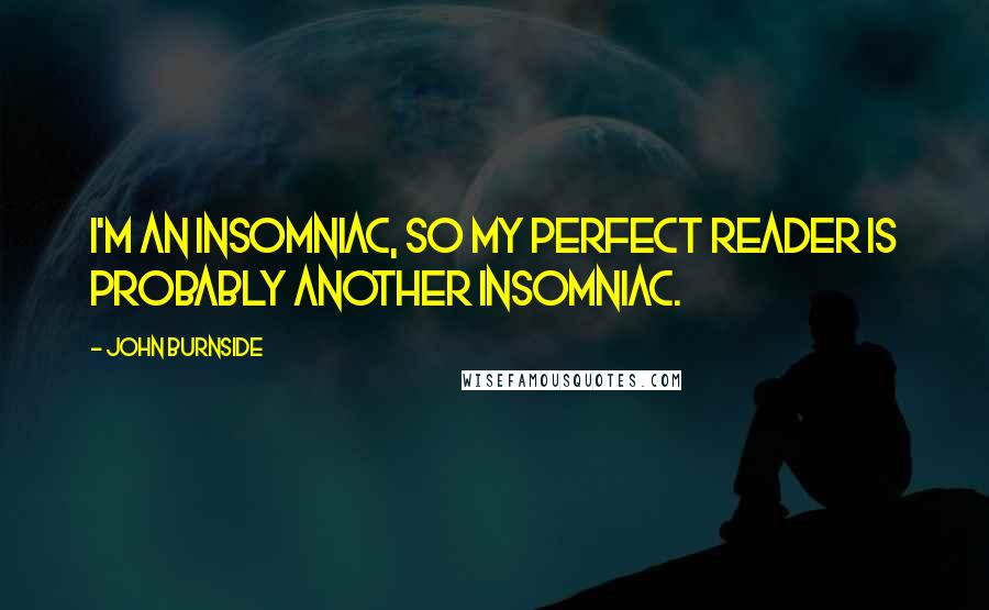 John Burnside Quotes: I'm an insomniac, so my perfect reader is probably another insomniac.