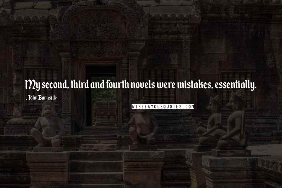 John Burnside Quotes: My second, third and fourth novels were mistakes, essentially.