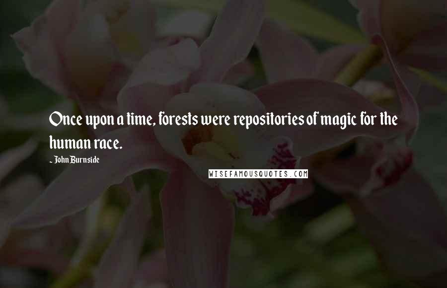 John Burnside Quotes: Once upon a time, forests were repositories of magic for the human race.