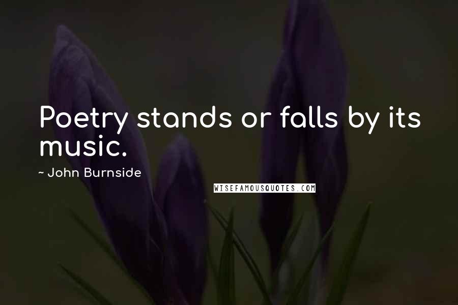 John Burnside Quotes: Poetry stands or falls by its music.