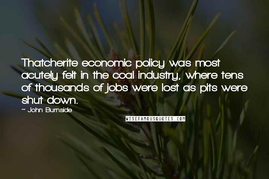 John Burnside Quotes: Thatcherite economic policy was most acutely felt in the coal industry, where tens of thousands of jobs were lost as pits were shut down.