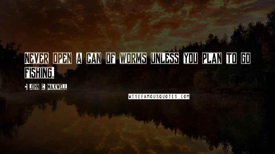 John C. Maxwell Quotes: Never open a can of worms unless you plan to go fishing.