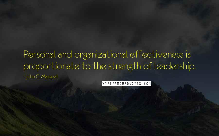 John C. Maxwell Quotes: Personal and organizational effectiveness is proportionate to the strength of leadership.