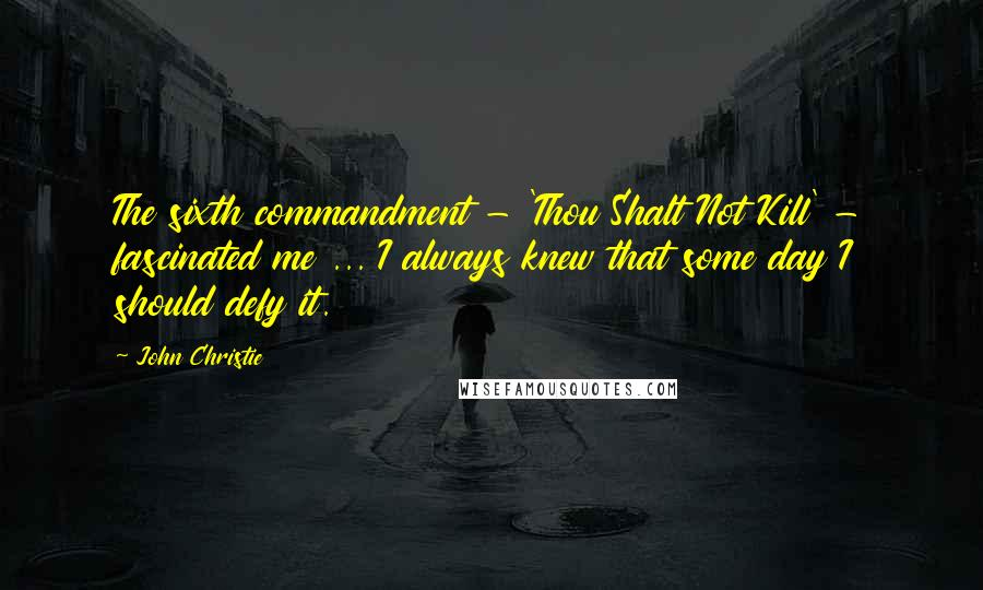 John Christie Quotes: The sixth commandment - 'Thou Shalt Not Kill' - fascinated me ... I always knew that some day I should defy it.
