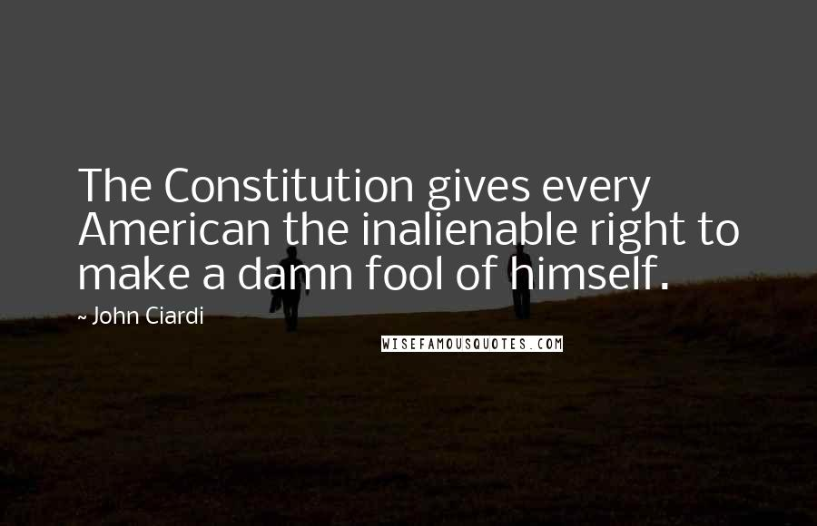 John Ciardi Quotes: The Constitution gives every American the inalienable right to make a damn fool of himself.