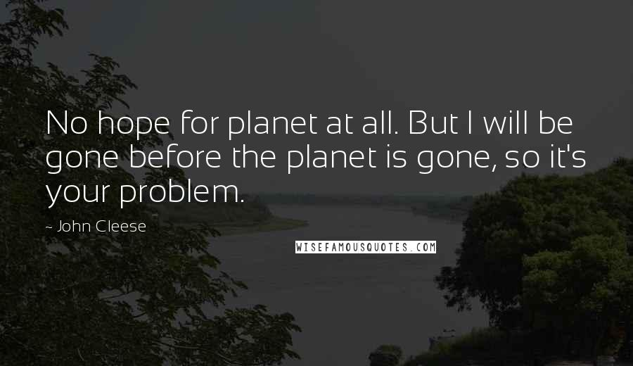 John Cleese Quotes: No hope for planet at all. But I will be gone before the planet is gone, so it's your problem.