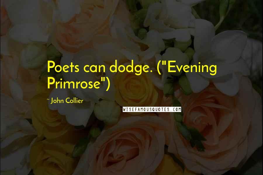 "John Collier Quotes: Poets can dodge. (""Evening Primrose"")"