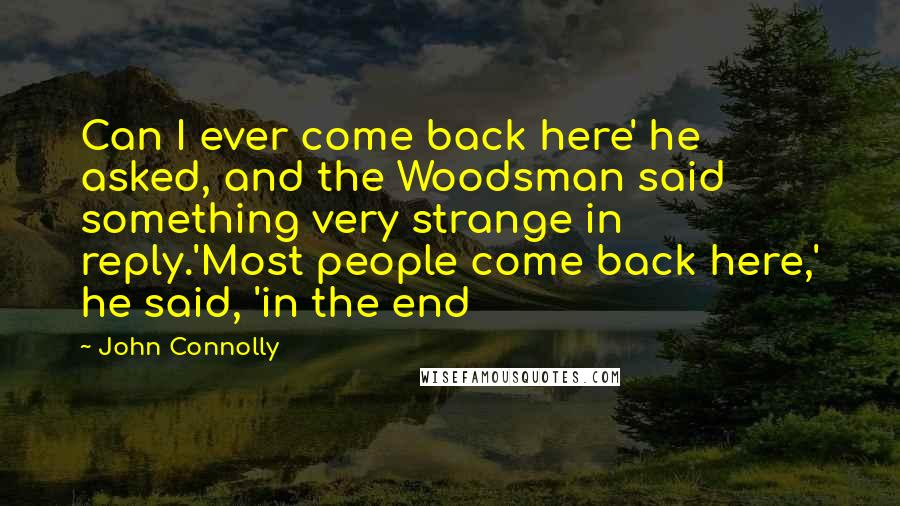 John Connolly Quotes: Can I ever come back here' he asked, and the Woodsman said something very strange in reply.'Most people come back here,' he said, 'in the end