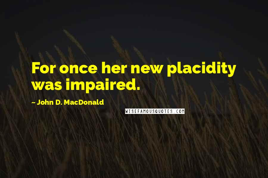 John D. MacDonald Quotes: For once her new placidity was impaired.