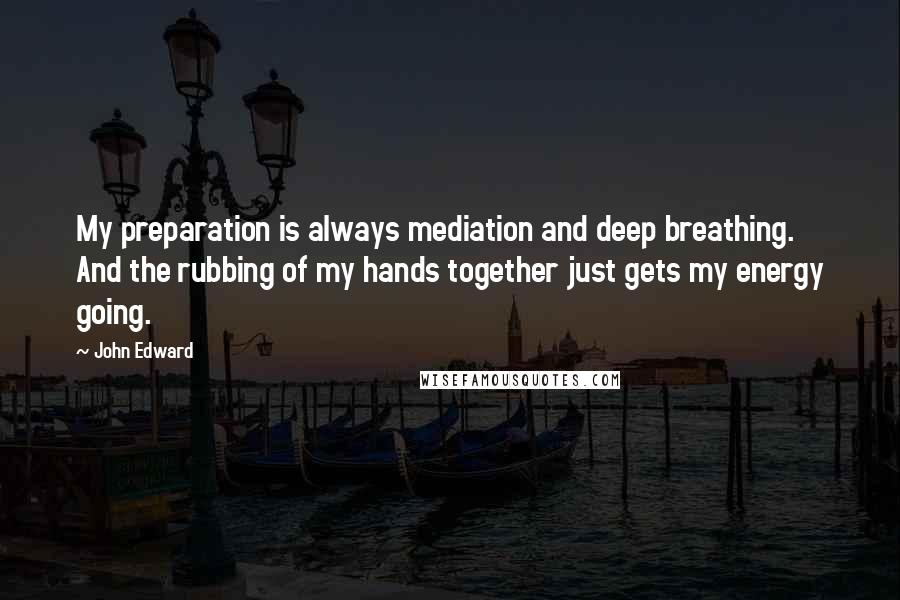 John Edward Quotes: My preparation is always mediation and deep breathing. And the rubbing of my hands together just gets my energy going.