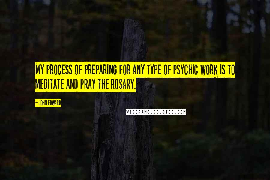 John Edward Quotes: My process of preparing for any type of psychic work is to meditate and pray the rosary.