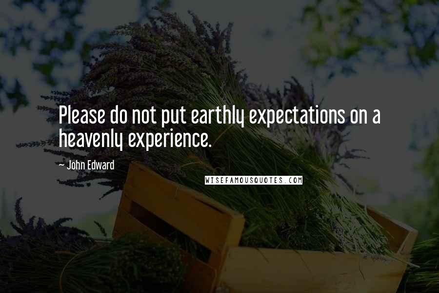 John Edward Quotes: Please do not put earthly expectations on a heavenly experience.